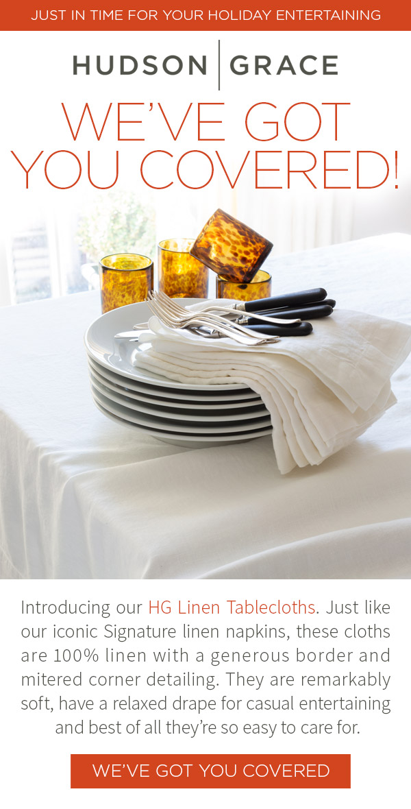 WE'VE GOT YOU COVERED! Introducing our HG Linen Tablecloths. Just like our iconic Signature linen napkins, these cloths are 100% linen with a generous border and mitered corner detailing. They are remarkably soft, have a relaxed drape for casual entertaining and best of all they're so easy to care for. COVER UP.