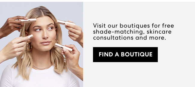 Visit our boutiques for free shade-matching, skincare consultations and more.