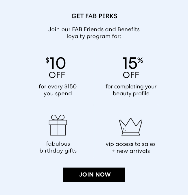 Get FAB Perks - Join our FAB Friends and Benefits  loyalty program for: $10 Off for every $150 spend. 15% Off for completing your beauty profile. Fabulous Birthday Gifts. VIP accees to sales + New Arrivals. Join Now