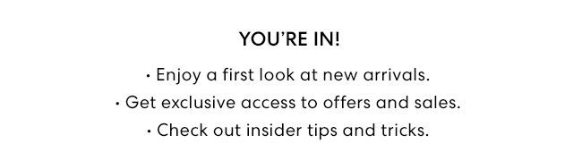 You're In! . Enjoy a first look at new arrivals. . Get exclusive access to offers and sales. . Check out insider tips and tricks.