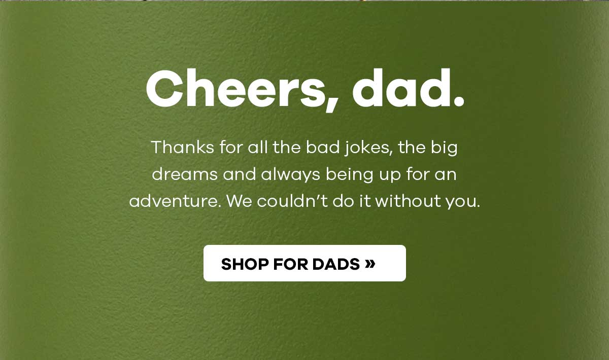 Cheers, dad. Thanks for all the dad jokes, the big dreams and always being up for an adventure. We couldn''t do it without you. | SHOP FOR DADS