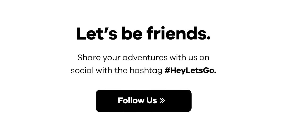 Let''s be friends. - Share your adventures with us on social with the hashtag #HeyLetsGo. | Follow Us >>