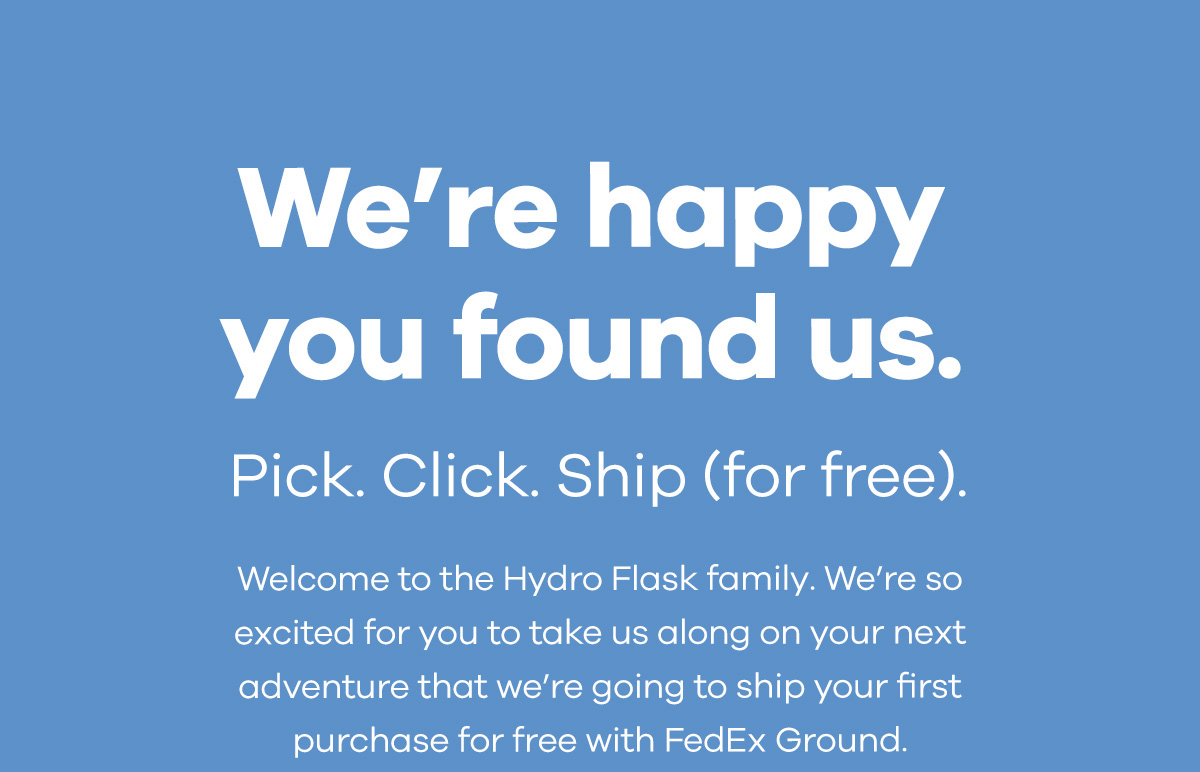 We''re happy you found us.Pick. Click. Ship (for free).Welcome to the Hydro Flask family. We''re so excited for you to take us along on your next adventure that we''re going to ship your first purchase for free with FedEx Ground.