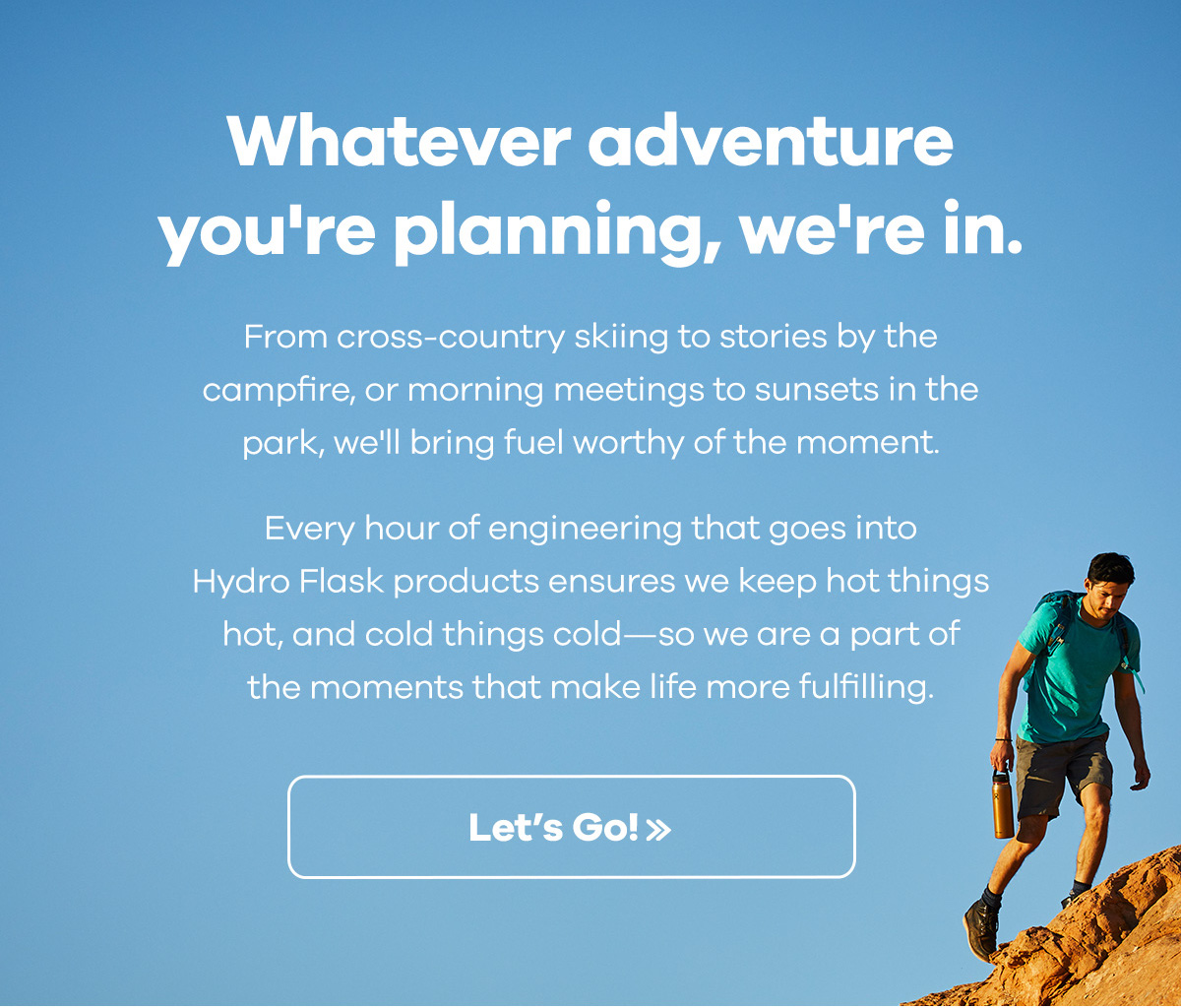 Whatever adventure you''re planning, we''re in. - From cross-country skiing to stories by the campfire, or morning meetings to sunset in the park, we''ll bring fuel worthy of the moment. Every hour of engineering that goes into Hydro Flask products ensures we keep hot things hot, and cold things cold-so we are part of the moments that make life more fulfilling. | Let''s Go >>