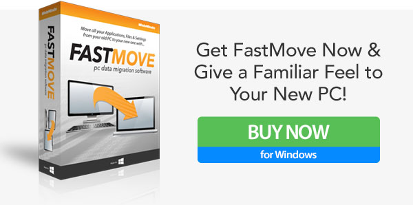 Get FastMove Now &Give a Familiar Feel toYour New PC!
