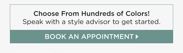 Choose from hundred of colors! Book an appointment to speak with a style advisor to get started.