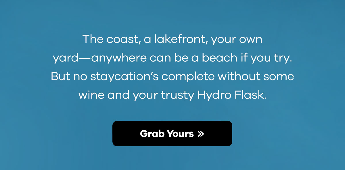 The coast, a lakefront, your own yard-anywhere can be a beach if you try. But no staycation's complete without some wine and your trusty Hydro Flask. | Grab Yours >>