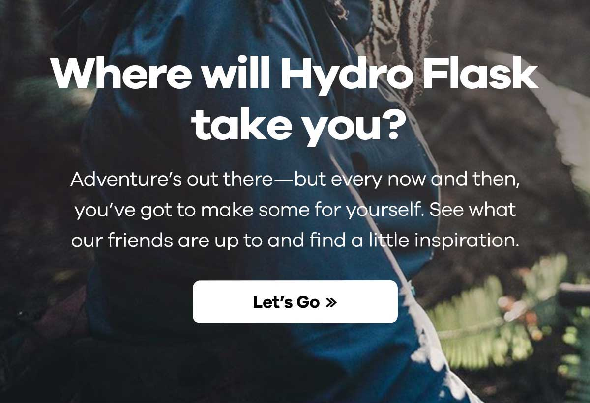 Where will Hydro Flask take you? - Adventure''s out there-but every now and then, you''ve got to make some for yourself. See what our friends are up to and find a little inspiration. | Let''s Go >>