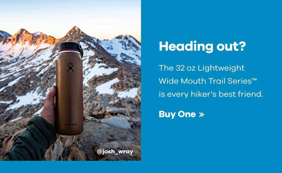 @josh_wray - Heading out? - The 32 oz Lightweight Wide Mouth Trail SeriesT is every hikers''s best friend. | Buy One >>