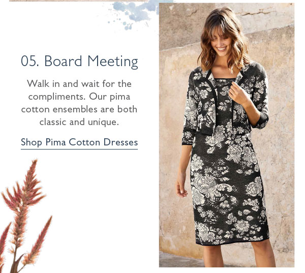 05. Board Meeting: Walk in and wait for the compliments. Our pima cotton ensembles are both classic and unique. Shop Pima Cotton Dresses now!
