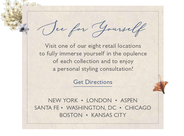 Visit one of our eight retail locations to fully immerse yourself in the opulence of each collection and to enjoy a personal styling consultation!