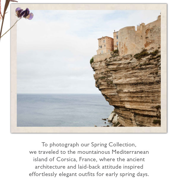 To photograph our Spring Collection, we traveled to the mountainous Mediterranean island of Corsica, France.