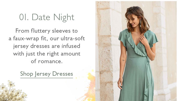 01. Date Night: From fluttery sleeves to a faux-wrap fit, our ultra-soft jersey dresses are infused with just the right amount of romance. Shop Jersey Dresses now!