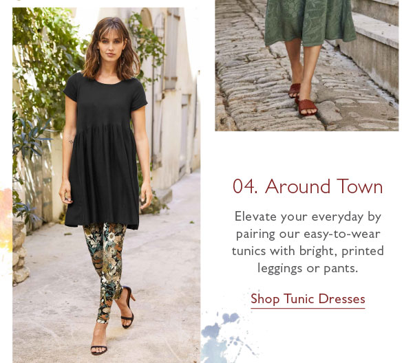 04. Around Town: Elevate your everyday by pairing our easy-to-wear tunics with bright, printed leggings or pants. Shop Tunic Dresses now!