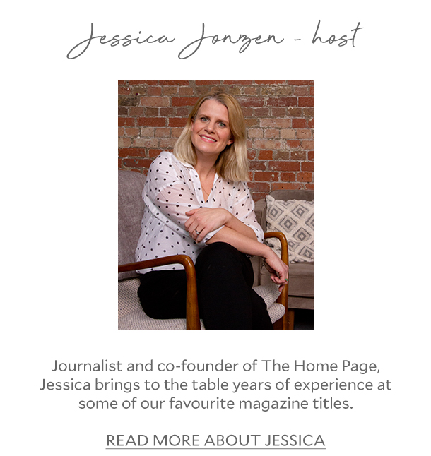 Jessica Jonzen - host - Journalist and co-founder of The Home Page, Jessica brings to the table years of experience at some of our favourite magazine titles. READ MORE ABOUT JESSICA