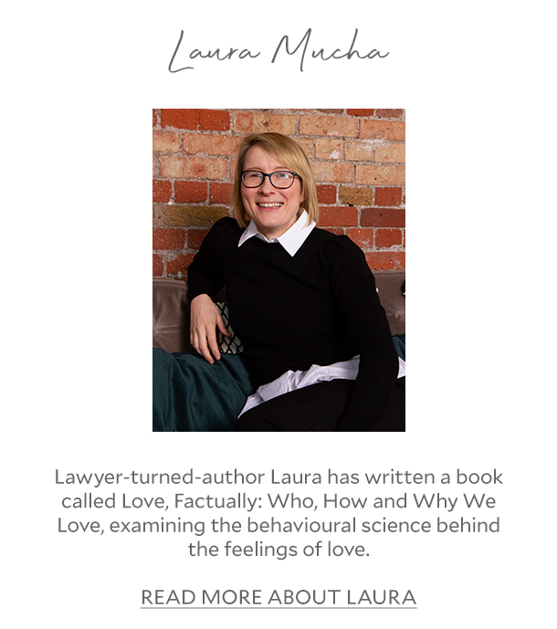 Laura Mucha - Lawyer-turned-author Laura has written a book called Love, Factually: Who, How and Why We Love, examining the behavioural science behind the feelings of love. READ MORE ABOUT LAURA