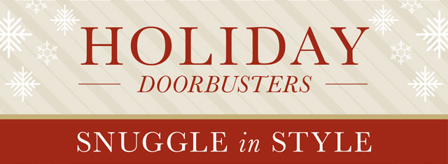 Holiday Doorbusters - Snuggle in Style!