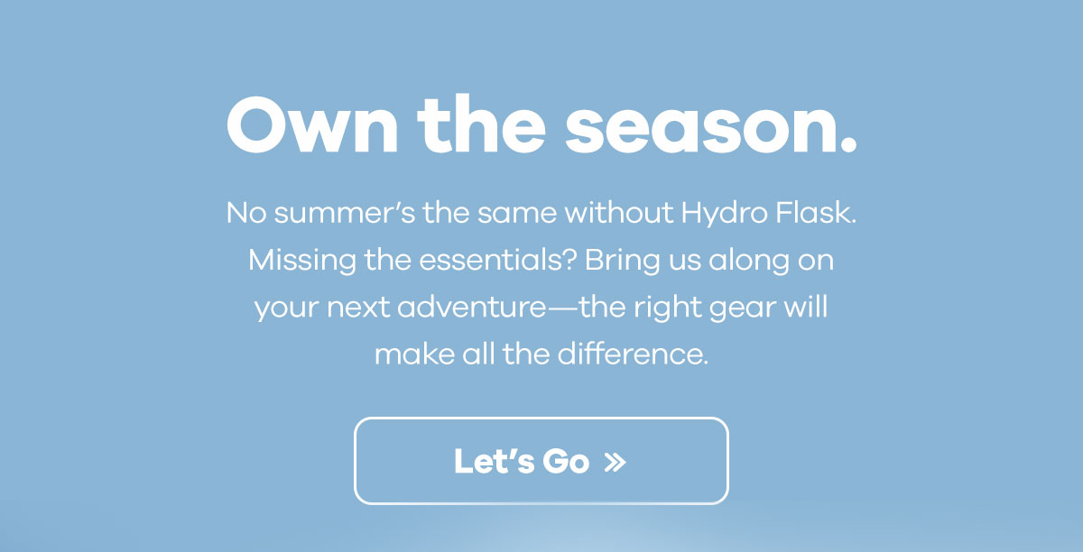 Own the season. - No summer''s the same without Hydro Flask. Missing the essentials? Bring us along on your next adventure-the right gear will make all the difference. | Let''s Go >>