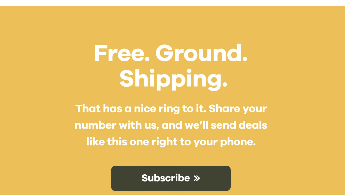 Free. Ground. Shipping. That has a nice ring to it. Share your number with us and we''ll send deals like this one right to your phone. | Subscribe >>