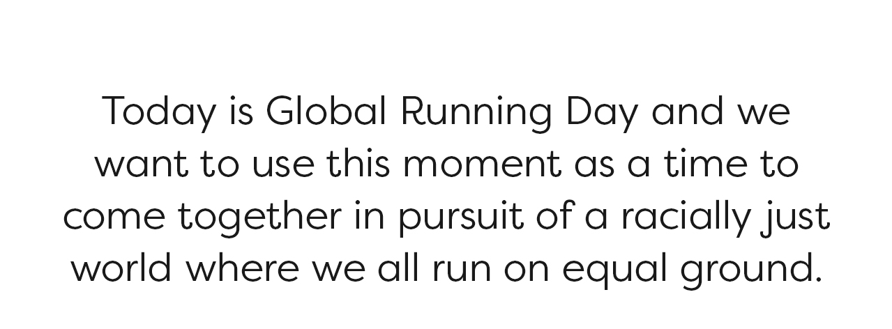 Today is Global Running Day and we want to use this moment as a time to come together in pursuit of a racially just world where all run on equal ground.
