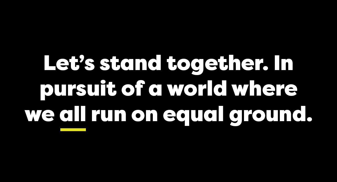 Let's stand together. In pursuit of a world where we all run on equal ground.