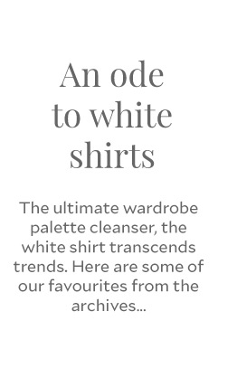 An ode to white shirts - The ultimate wardrobe palette cleanser, the white shirt transcends trends. Here are some of our favourites from the archives...