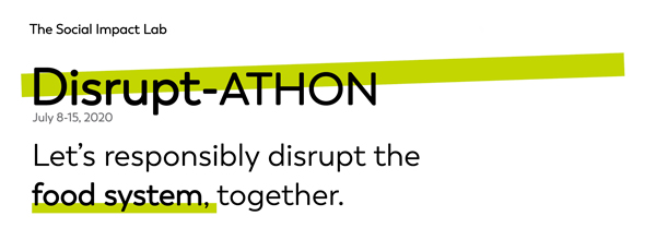 The Social Impact Lab. Disrupt-ATHON. July 8-15, 2020. Let''s responsibly disrupt the food system, together.