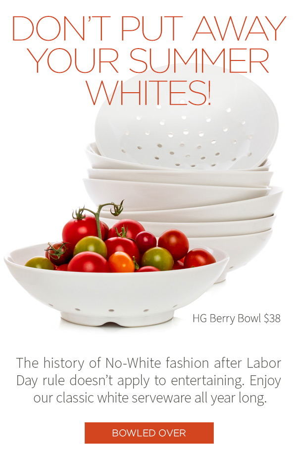 DON'T PUT AWAY YOUR SUMMER WHITES! The history of the No-White fashion after Labor Day rule doesn't apply to entertaining. Enjoy our classic white serveware all year long. HG Berry Bowl $38