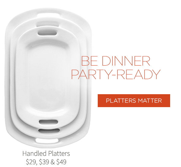 Be dinner party-ready! Handled Platters $29, $39 & $49. Platters Matter