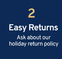 2 Easy Returns Ask about our holiday return policy