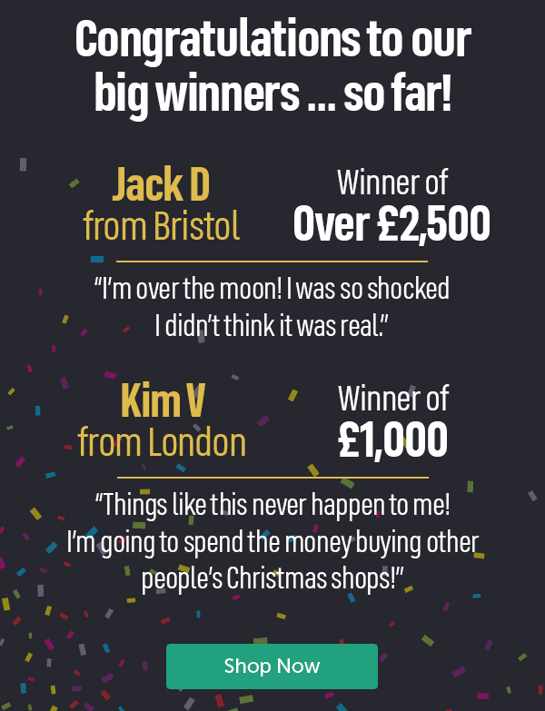 """Congratulations to our big winners... so far! Jack D from Bristol winner of over �500 """"I'm over the moon! I was so shocked I didn't think it was real."""" Kim V from London winner of �000 """"Things like this never happen to me! I'm going to spend the money buying other people's Christmas shops!"""" Shop Now"""