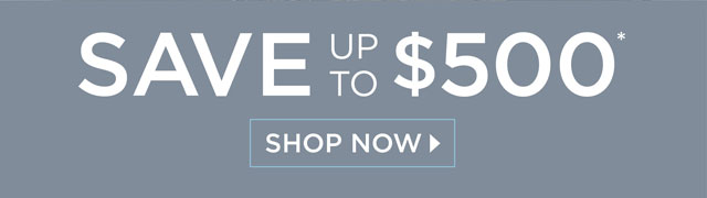 Save Up To $500* - Shop Now -