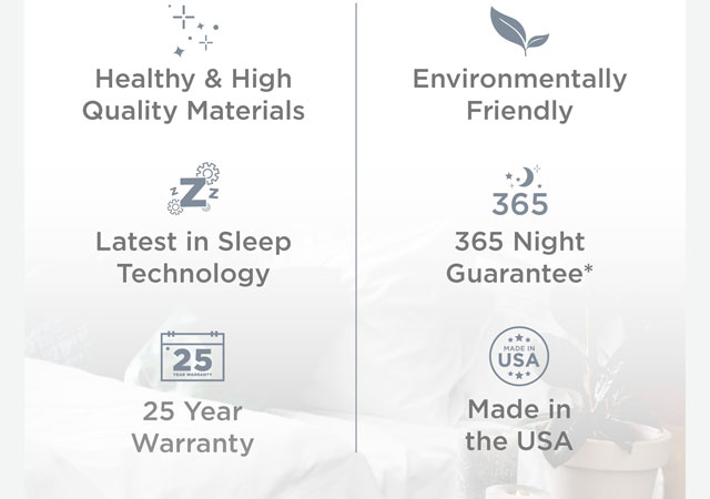 Healthy & High Quality Materials, Environmentally Friendly, Latest in Sleep Technology, 365 Night Guarantee*, Made in USA, 25 Year Warranty