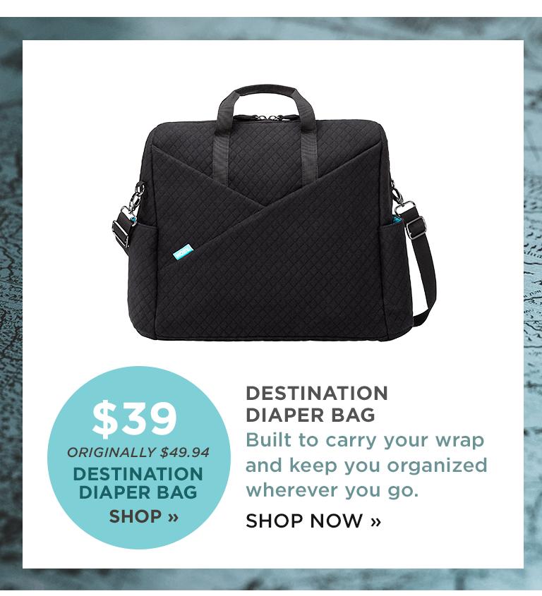 ORIGINALLY $49.94 DESTINATION DIAPER BAG SHOP | DESTINATION DIAPER BAG Built to carry your wrap and keep you organized wherever you go. SHOP NOW