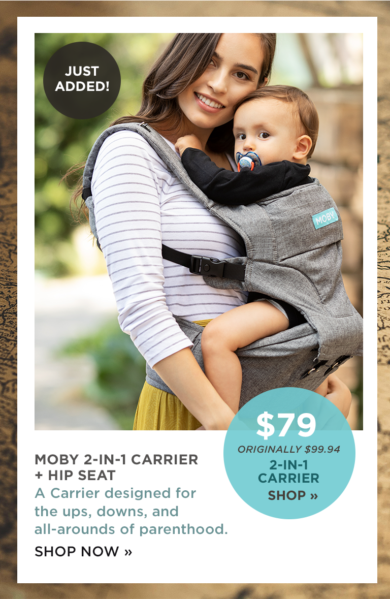 MOBY 2-IN-1 CARRIER + HIP SEAT A Carrier designed for the ups, downs, and all-arounds of parenthood. SHOP NOW |  ORIGINALLY $99.94 2-IN-1 CARRIER SHOP