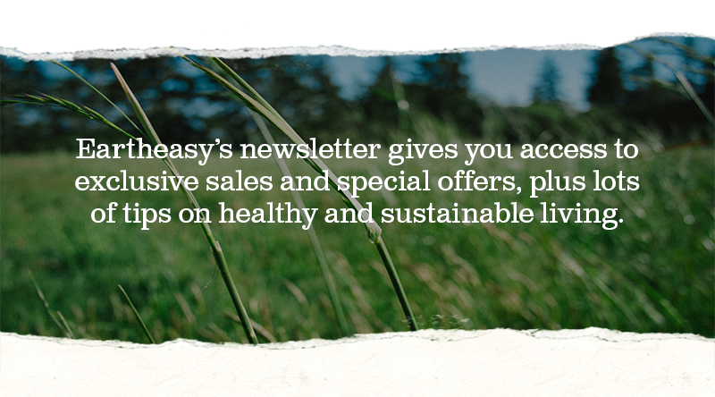 Eartheasy's newsletter gives you access to exclusive sales and special offers, plus lots of tips on health and sustainable living.