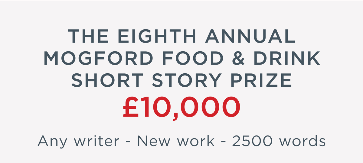 The Eighth Annual Mogford Food & Drink Short Story Prize - £10,000 - Any writer, New work, 2500 words
