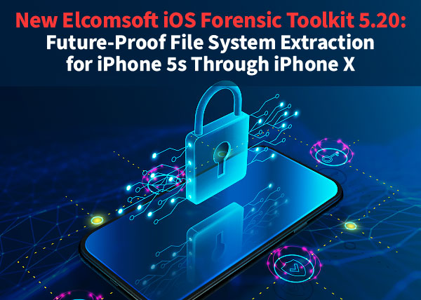 New Elcomsoft iOS Forensic Toolkit 5.20: future-proof file system extraction for iPhone 5s through iPhone X