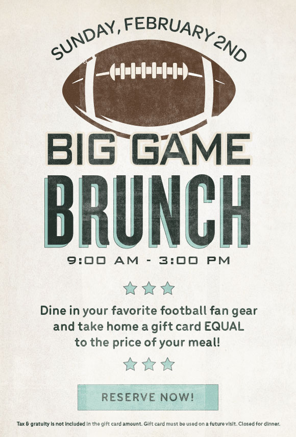 Click here to book reservations to our Big Game Brunch on February 2, and receive a gift card equal to the price of your meal.