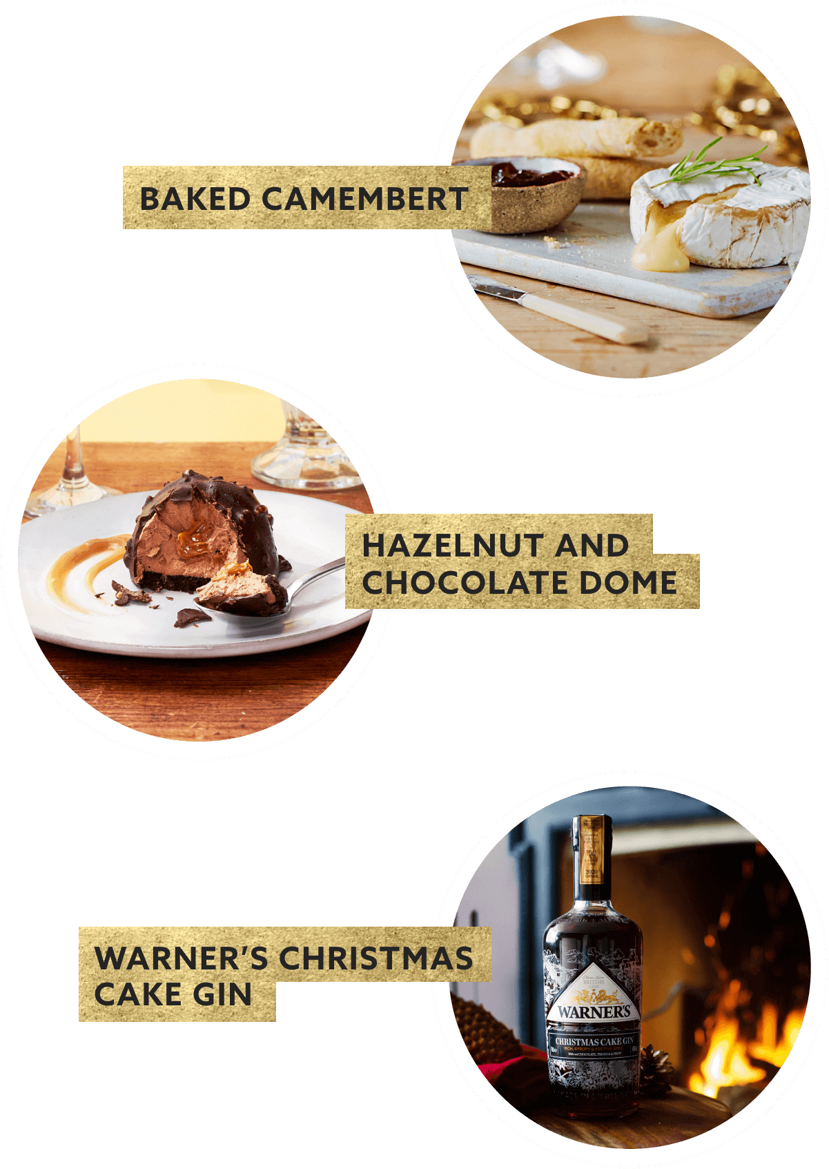 BAKED CAMEMEMBERT, HAZELNUT AND CHOCOLATE DOME, WARNER''S CHRISTMAS CAKE GIN