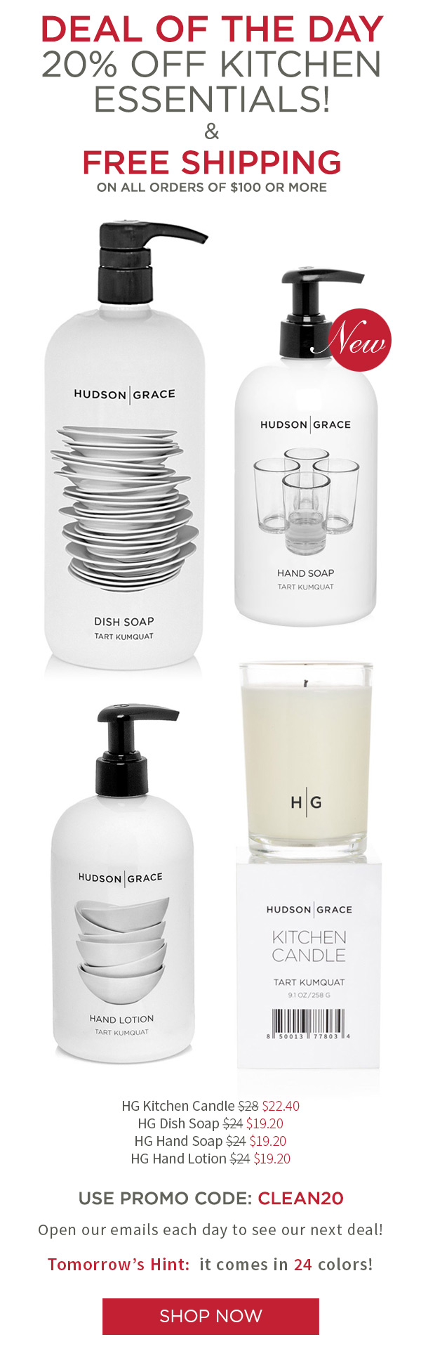 Deal of the day - 20% off Kitchen Essentials! And Free Shipping on all orders of $100. HG Kitchen Candle $22.40 .?HG Dish Soap $19.20 .?HG Hand Soap $19.20 .?HG Hand Lotion $19.20. USE PROMO CODE: CLEAN20. Open our emails each day to see our next deal! Tomorrow's Hint: it comes in 24 colors!