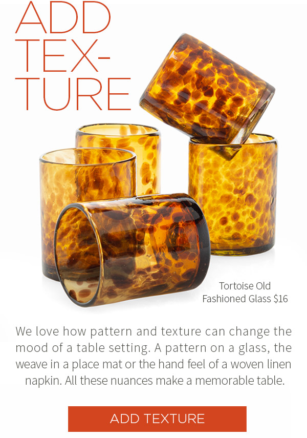 Add Texture. Old Fashioned Tortoise Glass $16. We love how pattern and texture can change the mood of a table setting. A pattern on a glass, the weave in a place mat or the hand feel of a woven linen napkin. All these nuances make a memorable table.