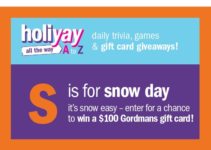 Holiyay all the way A to Z daily trivia, games & gift card giveaways! S is for snow day it's snow easy - enter for a chance to win a $100 Gordmans gift card!