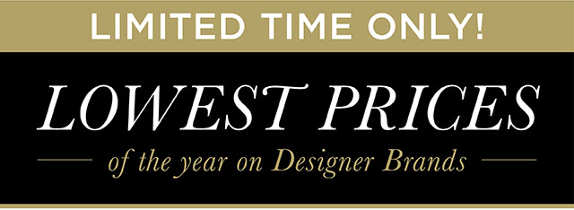 LIMITED TIME ONLY! - Lowest Prices of the year on Designer Brands!