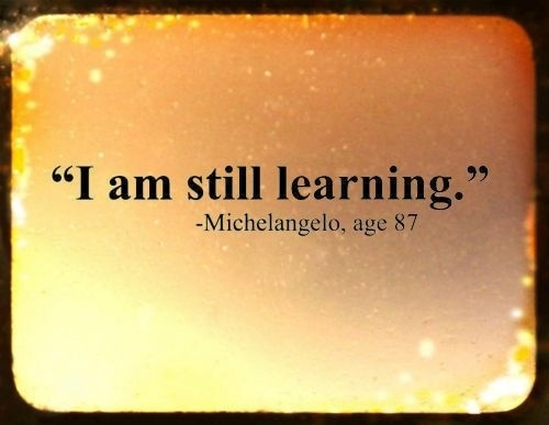 I am still learning. Michelangelo, age 87