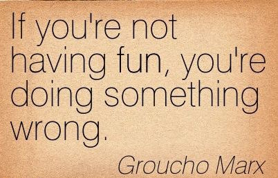 If you''re not having fun, you''re doing something wrong. Groucho Marx