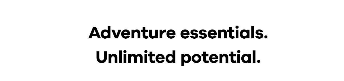Adventure essentials. Unlimited potential.