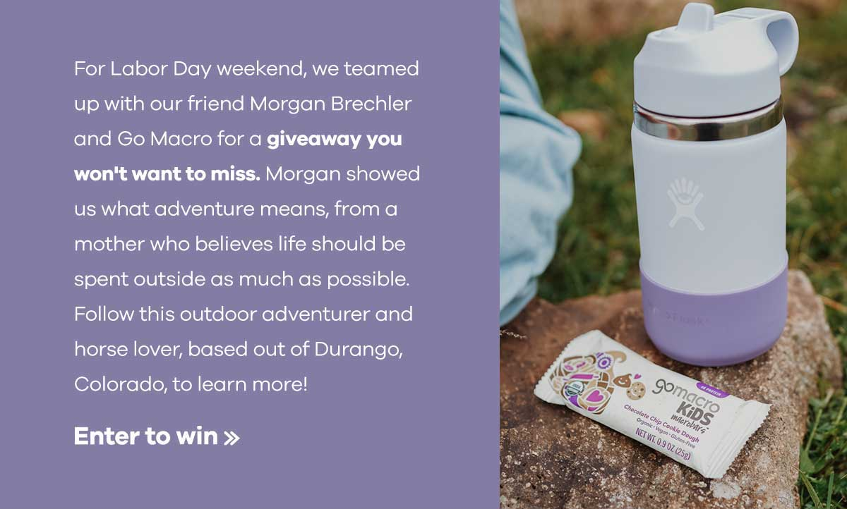 For Labor Day weekend, we teamed up with our friend Morgan Brechler and Go Macro for a giveaway you won''t want to miss. Morgan showerd us what adventure means, from a mother who believes life should be spent outside as much as possible. Follow this outdoor adventurer and horse lover, based out of Durango, Colorado, to learn more! | Enter to win >>