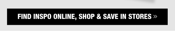 Find inspo online, shop and save in stores