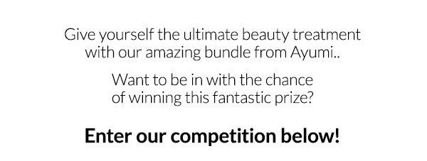 Give yourself the ultimate beauty treatment with our amazing bundle from Ayumi..  Want to be in with the chance of winning this fantastic prize?  Enter our competition below!